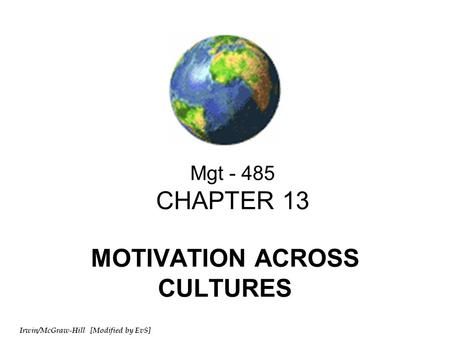 Irwin/McGraw-Hill [Modified by EvS] Mgt - 485 CHAPTER 13 MOTIVATION ACROSS CULTURES.