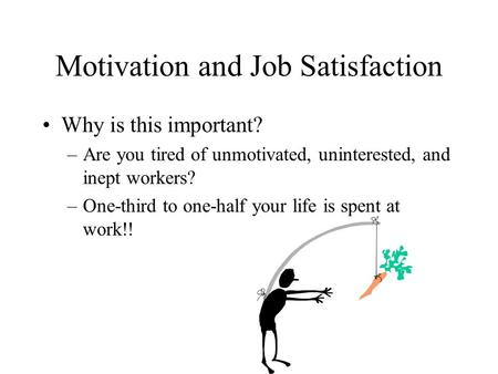 Motivation and Job Satisfaction Why is this important? –Are you tired of unmotivated, uninterested, and inept workers? –One-third to one-half your life.