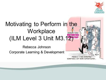 Motivating to Perform in the Workplace (ILM Level 3 Unit M3.12) Rebecca Johnson Corporate Learning & Development.