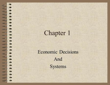 Chapter 1 Economic Decisions And Systems. 1-1 Satisfying Needs & Wants Goals: –Explain the difference between needs & wants –Distinguish between goods.