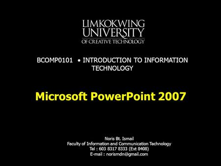 Microsoft PowerPoint 2007 Noris Bt. Ismail Faculty of Information and Communication Technology Tel : 603 8317 8333 (Ext 8408)