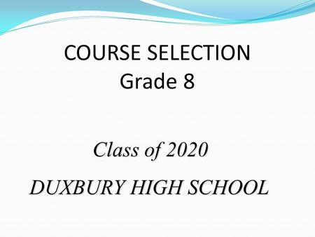 COURSE SELECTION Grade 8 Class of 2020 Class of 2020 DUXBURY HIGH SCHOOL.