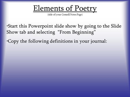 "Elements of Poetry (title of your Cornell Notes Page) Start this Powerpoint slide show by going to the Slide Show tab and selecting ""From Beginning"" Copy."