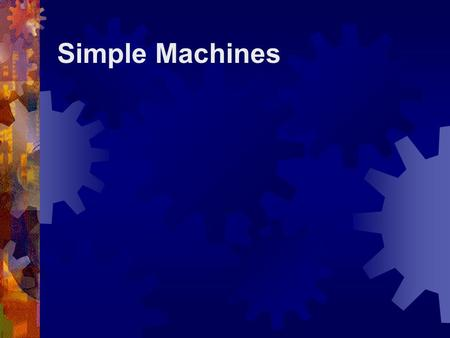 Simple Machines What is a Simple Machine?  A simple machine has few or no moving parts.  Simple machines make work easier.
