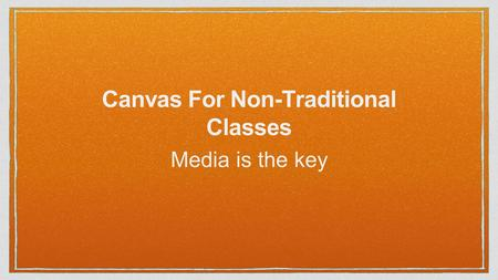 Canvas For Non-Traditional Classes Media is the key.