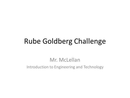 Rube Goldberg Challenge Mr. McLellan Introduction to Engineering and Technology.