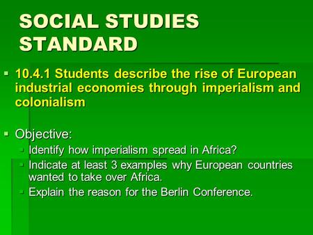 SOCIAL STUDIES STANDARD  10.4.1 Students describe the rise of European industrial economies through imperialism and colonialism  Objective:  Identify.