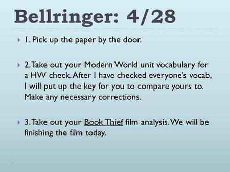Bellringer: 4/28  1. Pick up the paper by the door.  2. Take out your Modern World unit vocabulary for a HW check. After I have checked everyone's vocab,