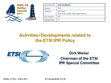 Halifax, 31 Oct – 3 Nov 2011ICT Accessibility For All Dirk Weiler Chairman of the ETSI IPR Special Committee Document No: GSC16-IPR-02 Source: ETSI Contact: