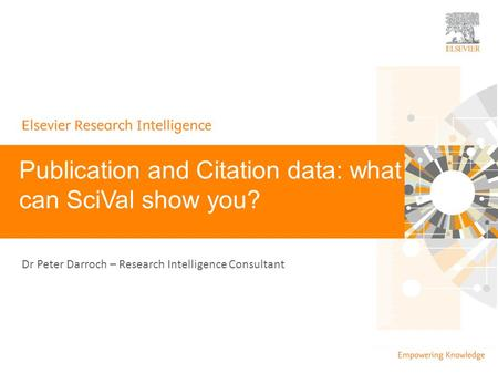#SciVal Publication and Citation data: what can SciVal show you? Dr Peter Darroch – Research Intelligence Consultant.