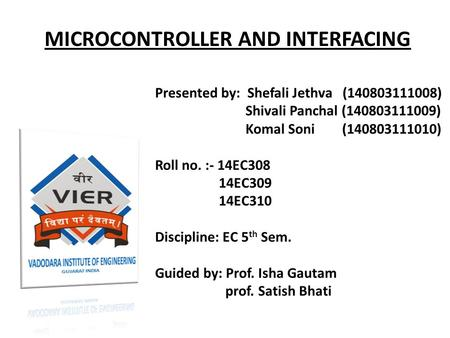 MICROCONTROLLER AND INTERFACING Presented by: Shefali Jethva (140803111008) Shivali Panchal (140803111009) Komal Soni (140803111010) Roll no. :- 14EC308.