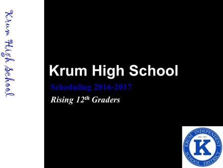 Krum High School Scheduling 2016-2017 Rising 12 th Graders Krum High School.