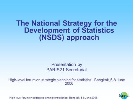 High-level forum on strategic planning for statistics: Bangkok, 6-8 June 2006 The National Strategy for the Development of Statistics (NSDS) approach Presentation.