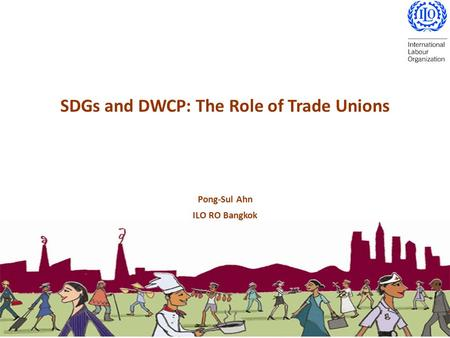SDGs and DWCP: The Role of Trade Unions Pong-Sul Ahn ILO RO Bangkok.