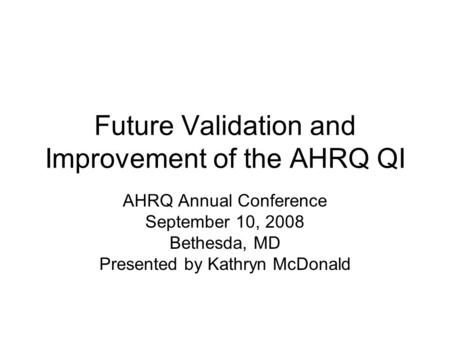 Future Validation and Improvement of the AHRQ QI AHRQ Annual Conference September 10, 2008 Bethesda, MD Presented by Kathryn McDonald.