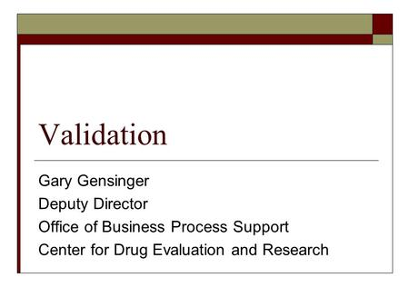 Validation Gary Gensinger Deputy Director Office of Business Process Support Center for Drug Evaluation and Research.