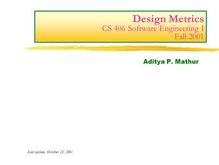 Design Metrics CS 406 Software Engineering I Fall 2001 Aditya P. Mathur Last update: October 23, 2001.