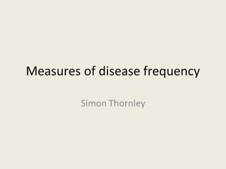 Measures of disease frequency Simon Thornley. Measures of Effect and Disease Frequency Aims – To define and describe the uses of common epidemiological.