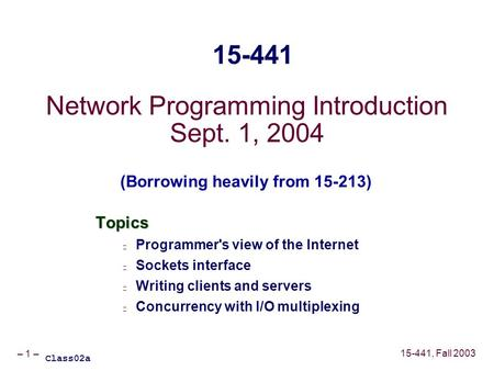 – 1 – 15-441, Fall 2003 Network Programming Introduction Sept. 1, 2004 Topics Programmer's view of the Internet Sockets interface Writing clients and servers.