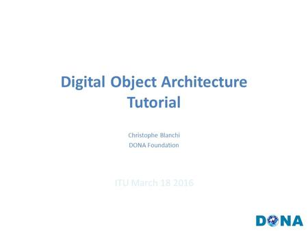 Digital Object Architecture Tutorial ITU March 18 2016 Christophe Blanchi DONA Foundation.