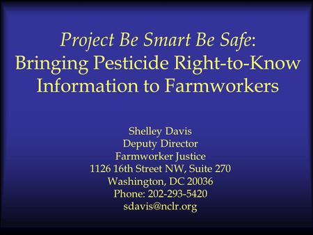 Project Be Smart Be Safe : Bringing Pesticide Right-to-Know Information to Farmworkers Shelley Davis Deputy Director Farmworker Justice 1126 16th Street.