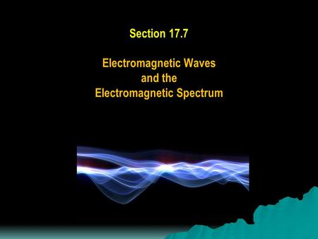 Section 17.7 Electromagnetic Waves and the Electromagnetic Spectrum.