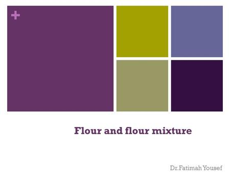 + Flour and flour mixture Dr.Fatimah Yousef + Flours Flours provide structure, texture, and flavor to baked products. Starch is one of the compounds.