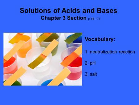 Solutions of Acids and Bases Chapter 3 Section p. 68 – 71 Vocabulary: 1. neutralization reaction 2. pH 3. salt.