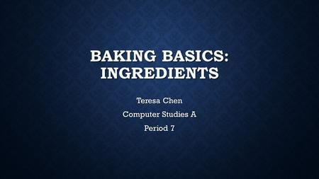 BAKING BASICS: INGREDIENTS Teresa Chen Computer Studies A Period 7.