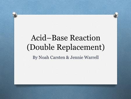 Acid–Base Reaction (Double Replacement) By Noah Carsten & Jennie Warrell.