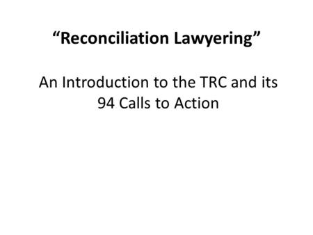 """Reconciliation Lawyering"" An Introduction to the TRC and its 94 Calls to Action."