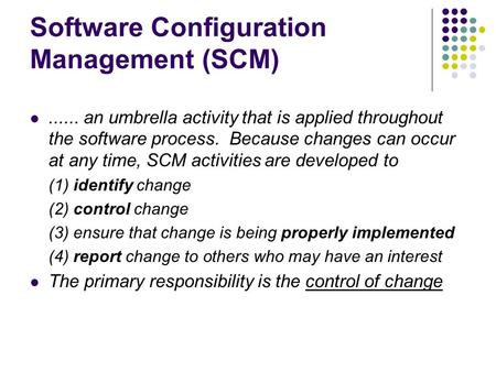 Software Configuration Management (SCM)...... an umbrella activity that is applied throughout the software process. Because changes can occur at any time,