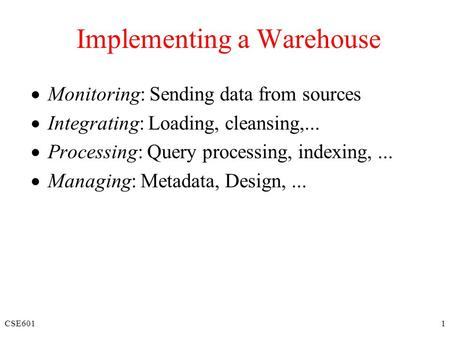CSE6011 Implementing a Warehouse  Monitoring: Sending data from sources  Integrating: Loading, cleansing,...  Processing: Query processing, indexing,...
