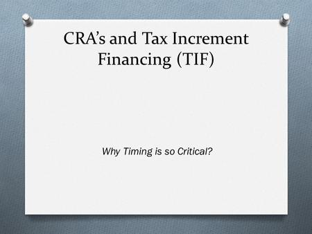CRA's and Tax Increment Financing (TIF) Why Timing is so Critical?