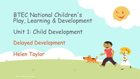 BTEC National Children's Play, Learning & Development Unit 1: Child Development Delayed Development Helen Taylor Unit 1, Session 2. Helen Taylor 1.