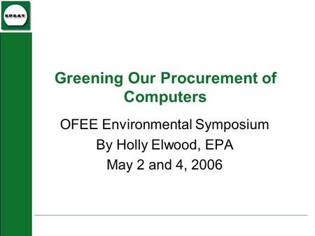 Greening Our Procurement of Computers OFEE Environmental Symposium By Holly Elwood, EPA May 2 and 4, 2006.