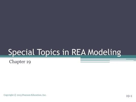 Copyright © 2015 Pearson Education, Inc. Special Topics in REA Modeling Chapter 19 19-1.