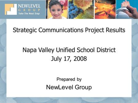 Strategic Communications Project Results Napa Valley Unified School District July 17, 2008 Prepared by NewLevel Group.
