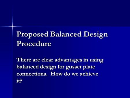 Proposed Balanced Design Procedure There are clear advantages in using balanced design for gusset plate connections. How do we achieve it?