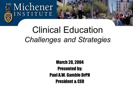 Clinical Education Challenges and Strategies March 28, 2004 Presented by: Paul A.W. Gamble DrPH President & CEO.