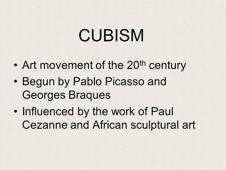 CUBISM Art movement of the 20 th century Begun by Pablo Picasso and Georges Braques Influenced by the work of Paul Cezanne and African sculptural art.