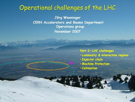 1 Operational challenges of the LHC Jörg Wenninger CERN Accelerators and Beams Department Operations group November 2007 Part 2: LHC challenges Luminosity.