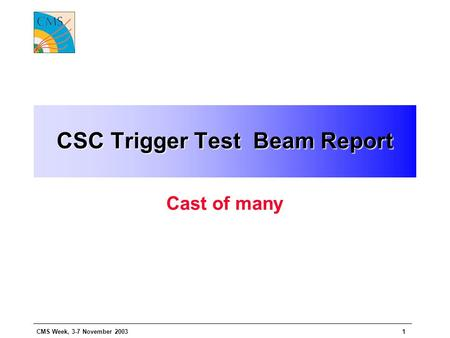 CMS Week, 3-7 November 20031 CSC Trigger Test Beam Report Cast of many.