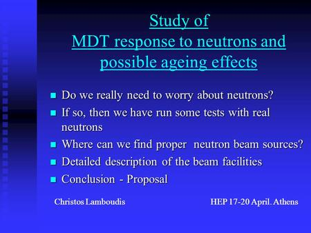 Christos Lamboudis HEP 17-20 April. Athens Study of MDT response to neutrons and possible ageing effects Do we really need to worry about neutrons? Do.