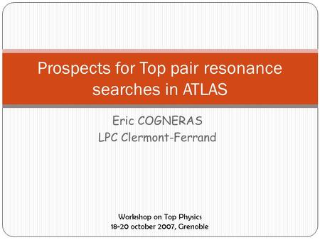 Eric COGNERAS LPC Clermont-Ferrand Prospects for Top pair resonance searches in ATLAS Workshop on Top Physics 18-20 october 2007, Grenoble.