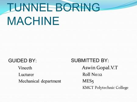 TUNNEL BORING MACHINE GUIDED BY: Vineeth SUBMITTED BY: Aswin Gopal.V.T