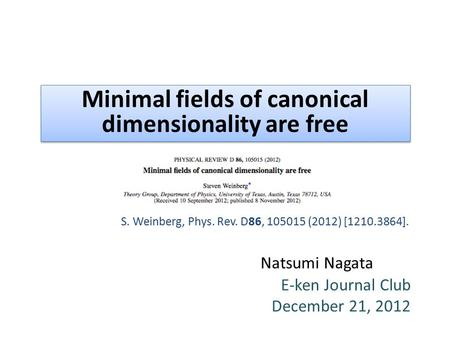 Natsumi Nagata E-ken Journal Club December 21, 2012 Minimal fields of canonical dimensionality are free S. Weinberg, Phys. Rev. D86, 105015 (2012) [1210.3864].