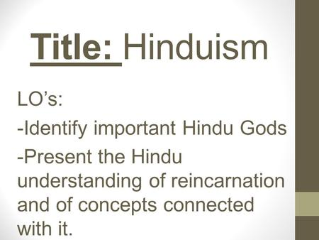 Title: Hinduism LO's: -Identify important Hindu Gods -Present the Hindu understanding of reincarnation and of concepts connected with it.