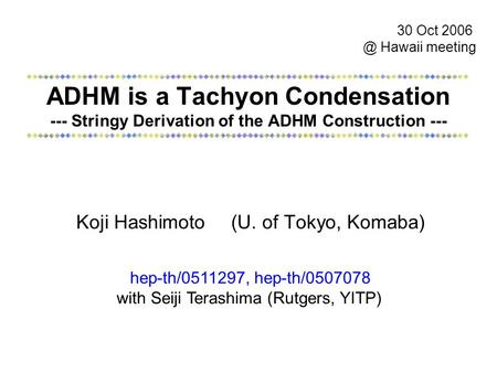 ADHM is a Tachyon Condensation --- Stringy Derivation of the ADHM Construction --- Koji Hashimoto (U. of Tokyo, Komaba) 30 Oct Hawaii meeting hep-th/0511297,