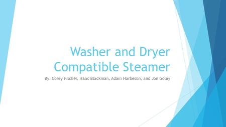Washer and Dryer Compatible Steamer By: Corey Frazier, Isaac Blackman, Adam Harbeson, and Jon Goley.